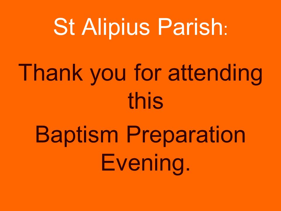 Thank you for attending this Baptism Preparation Evening.
