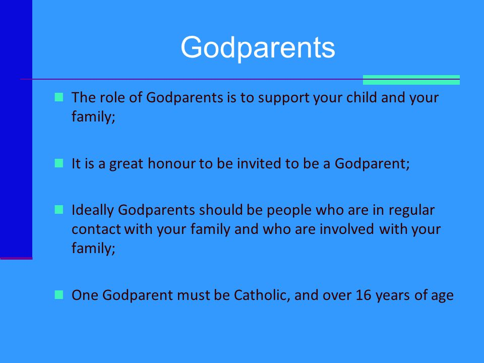 Godparents The role of Godparents is to support your child and your family; It is a great honour to be invited to be a Godparent;