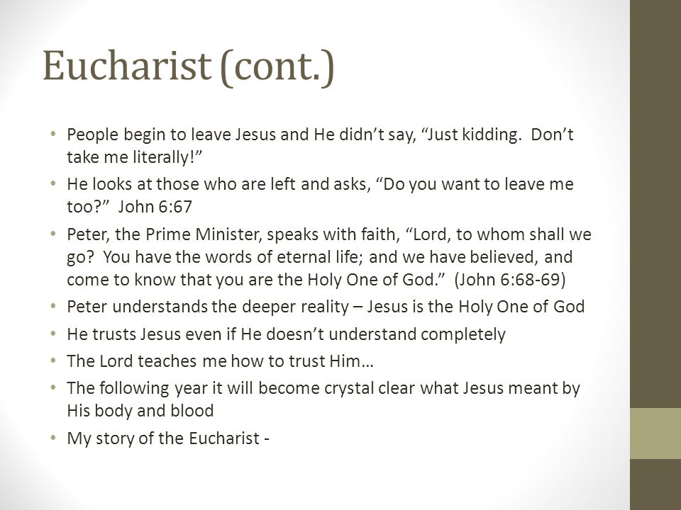 Eucharist (cont.) People begin to leave Jesus and He didn't say, Just kidding. Don't take me literally!