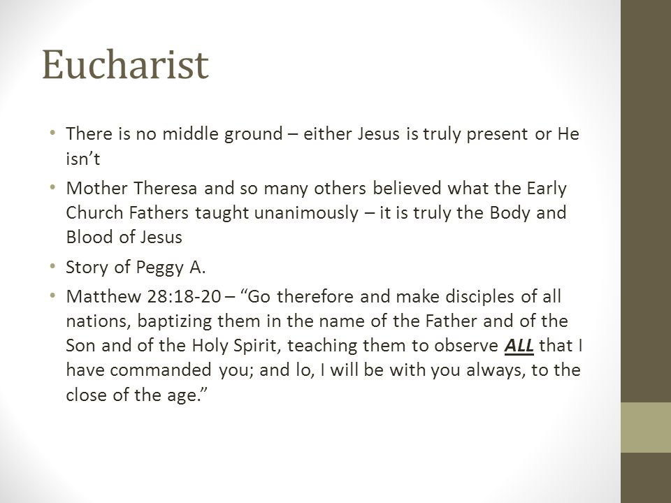 Eucharist There is no middle ground – either Jesus is truly present or He isn't.