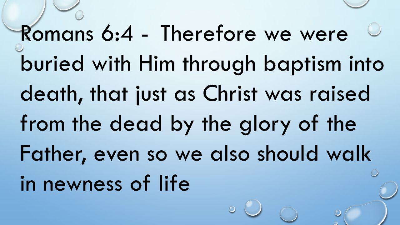 Romans 6:4 - Therefore we were buried with Him through baptism into death, that just as Christ was raised from the dead by the glory of the Father, even so we also should walk in newness of life