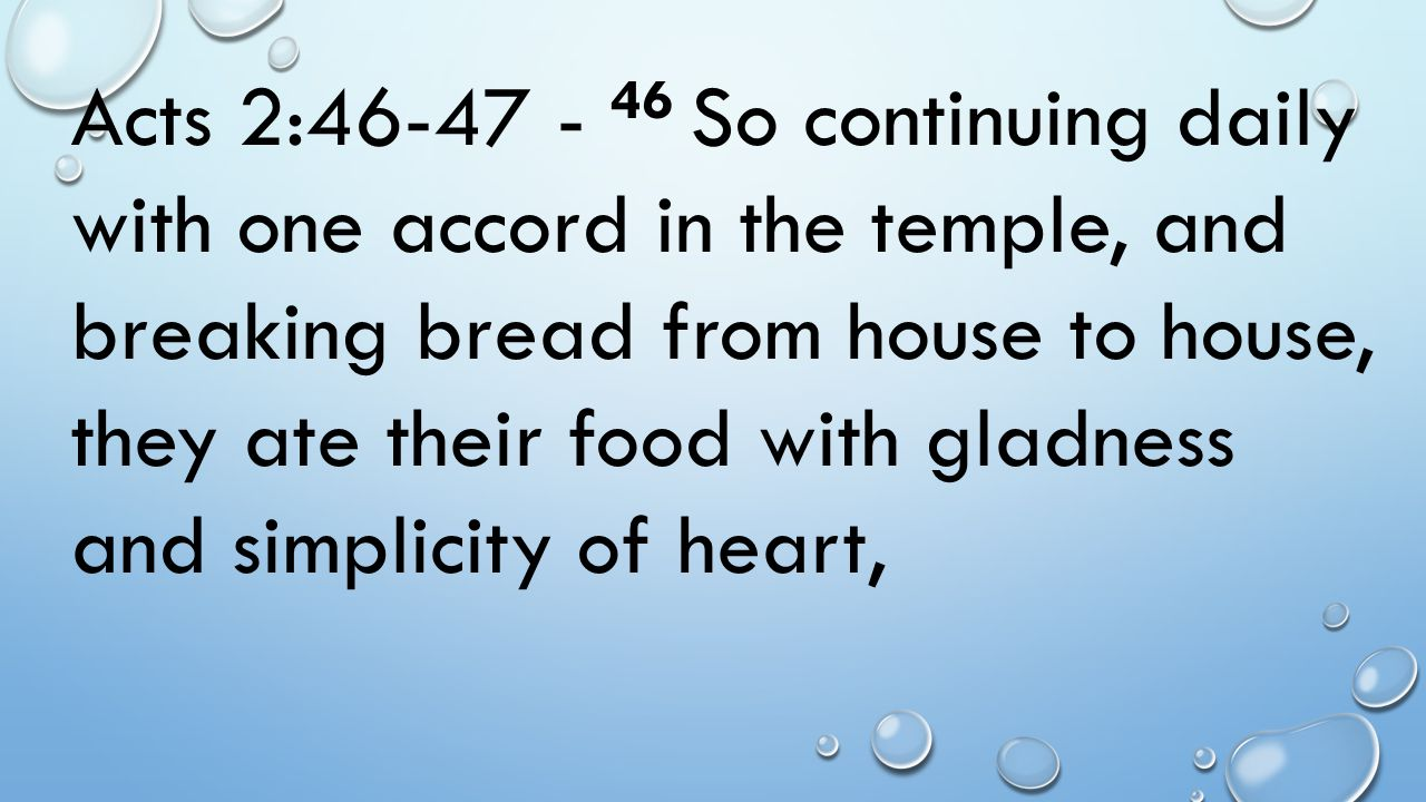 Acts 2:46-47 - 46 So continuing daily with one accord in the temple, and breaking bread from house to house, they ate their food with gladness and simplicity of heart,