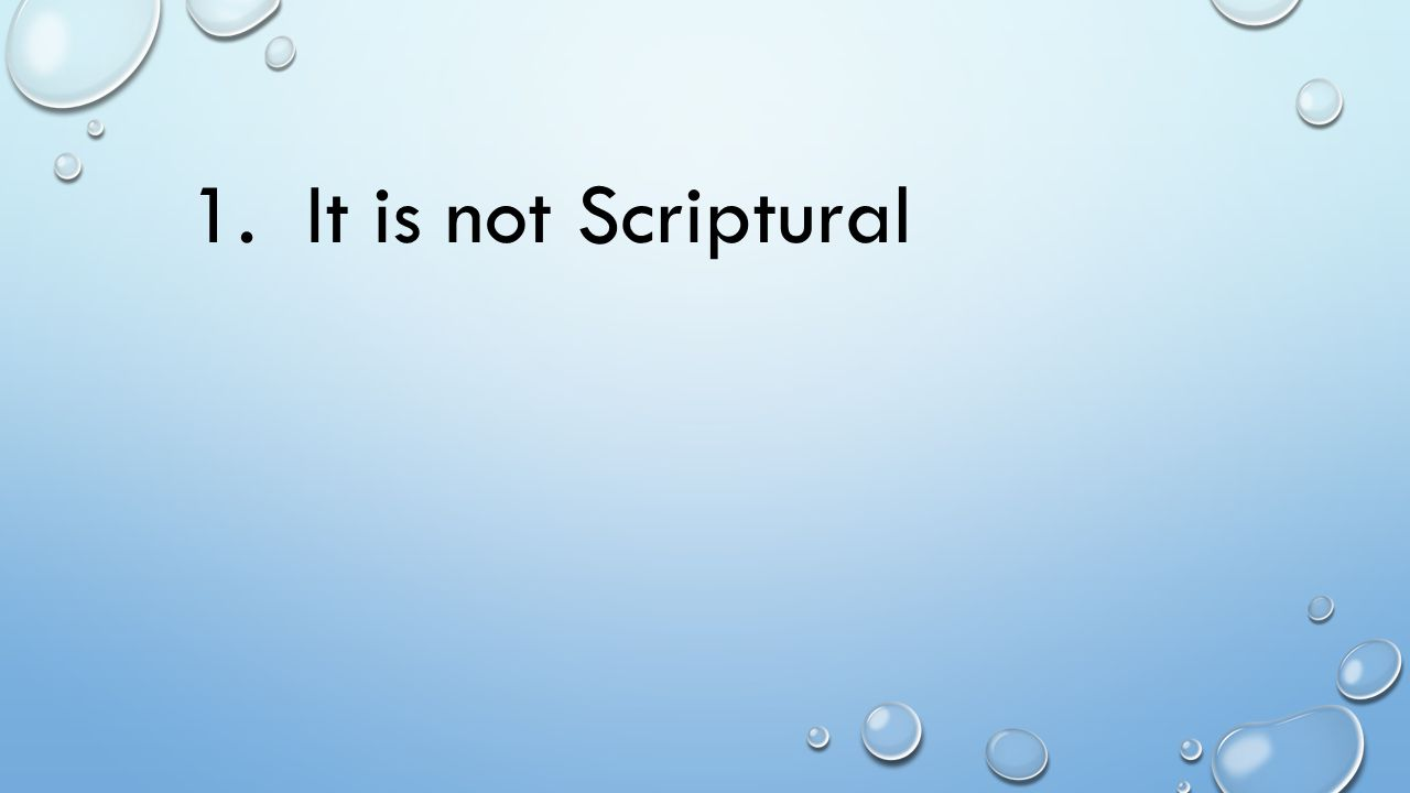 1. It is not Scriptural