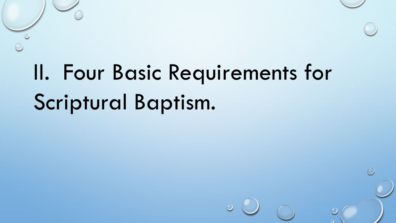 II. Four Basic Requirements for Scriptural Baptism.