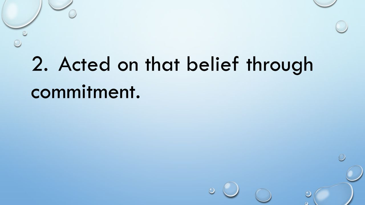 2. Acted on that belief through commitment.