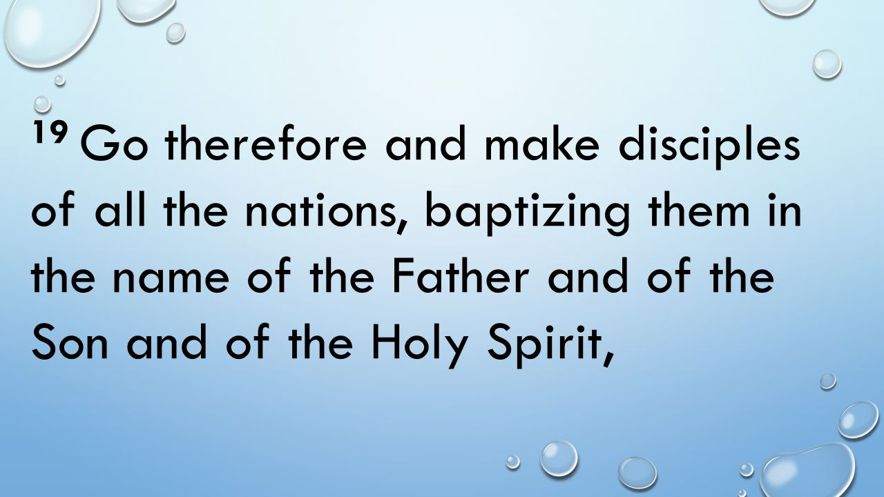 19 Go therefore and make disciples of all the nations, baptizing them in the name of the Father and of the Son and of the Holy Spirit,