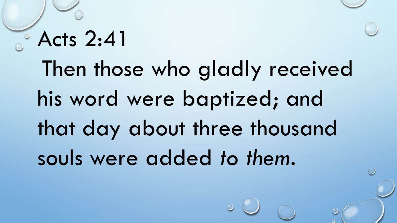 Acts 2:41 Then those who gladly received his word were baptized; and that day about three thousand souls were added to them.