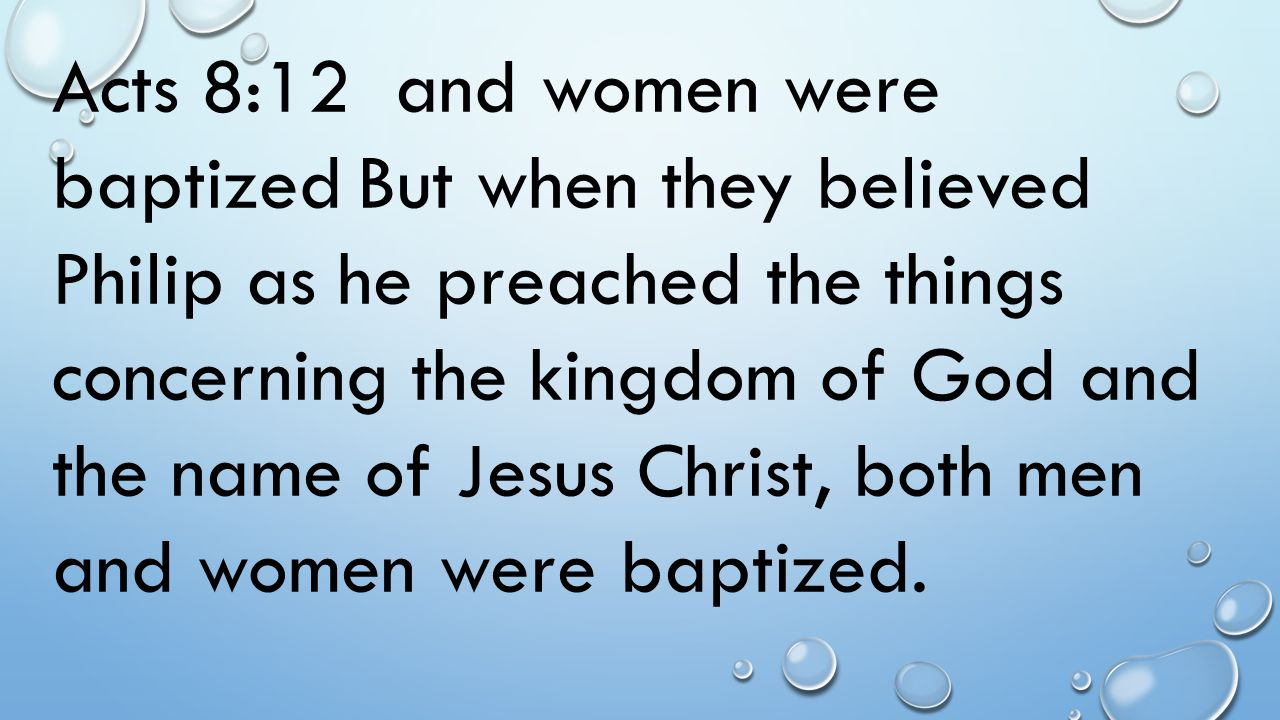 Acts 8:12 and women were baptized But when they believed Philip as he preached the things concerning the kingdom of God and the name of Jesus Christ, both men and women were baptized.