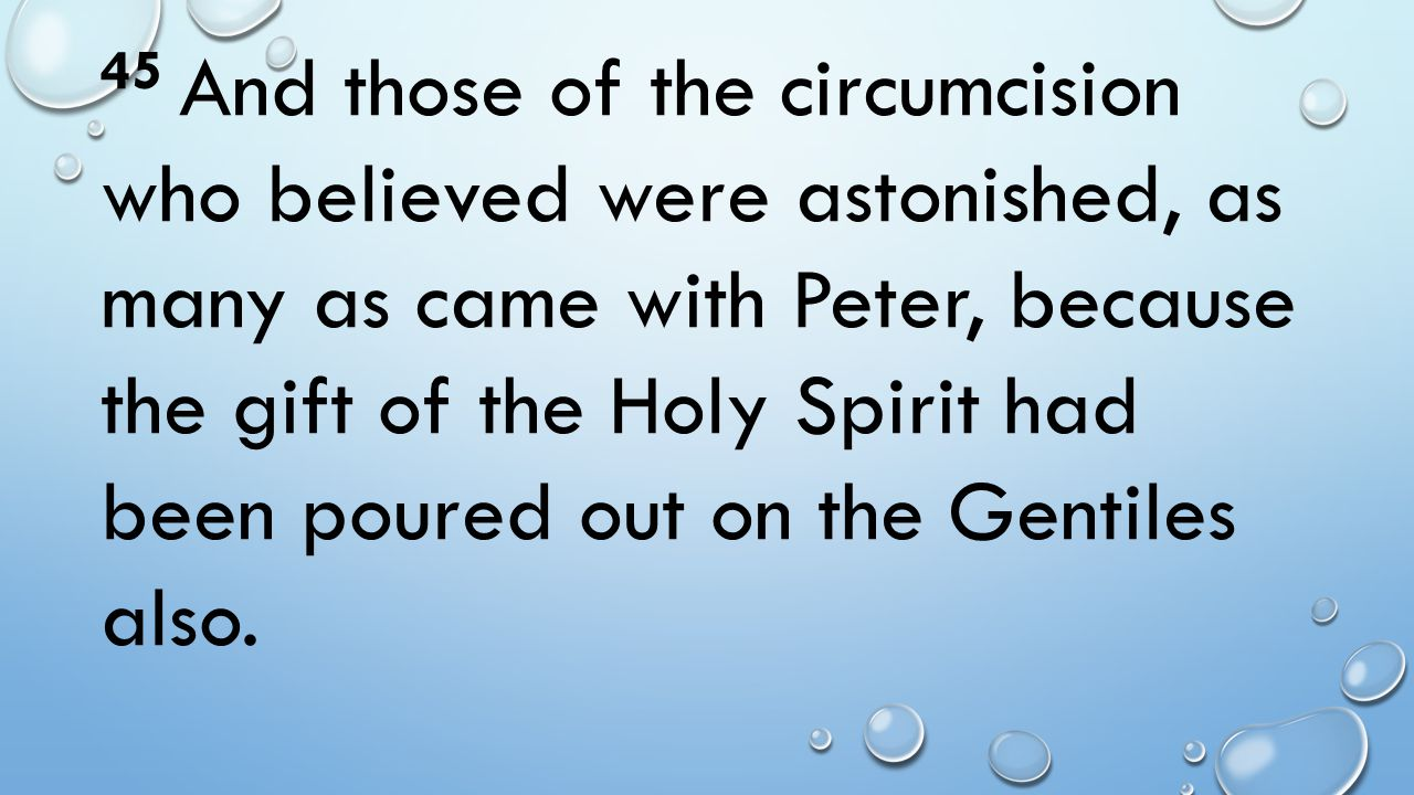 45 And those of the circumcision who believed were astonished, as many as came with Peter, because the gift of the Holy Spirit had been poured out on the Gentiles also.