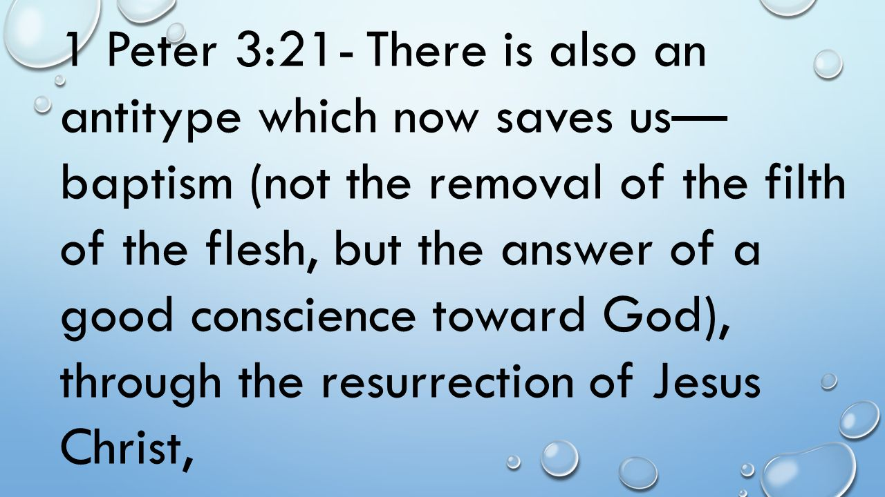 1 Peter 3:21- There is also an antitype which now saves us—baptism (not the removal of the filth of the flesh, but the answer of a good conscience toward God), through the resurrection of Jesus Christ,