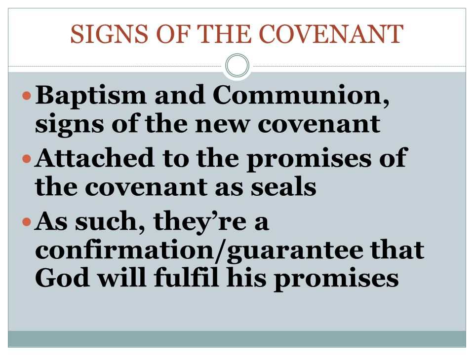 Signs of the Covenant Baptism and Communion, signs of the new covenant. Attached to the promises of the covenant as seals.