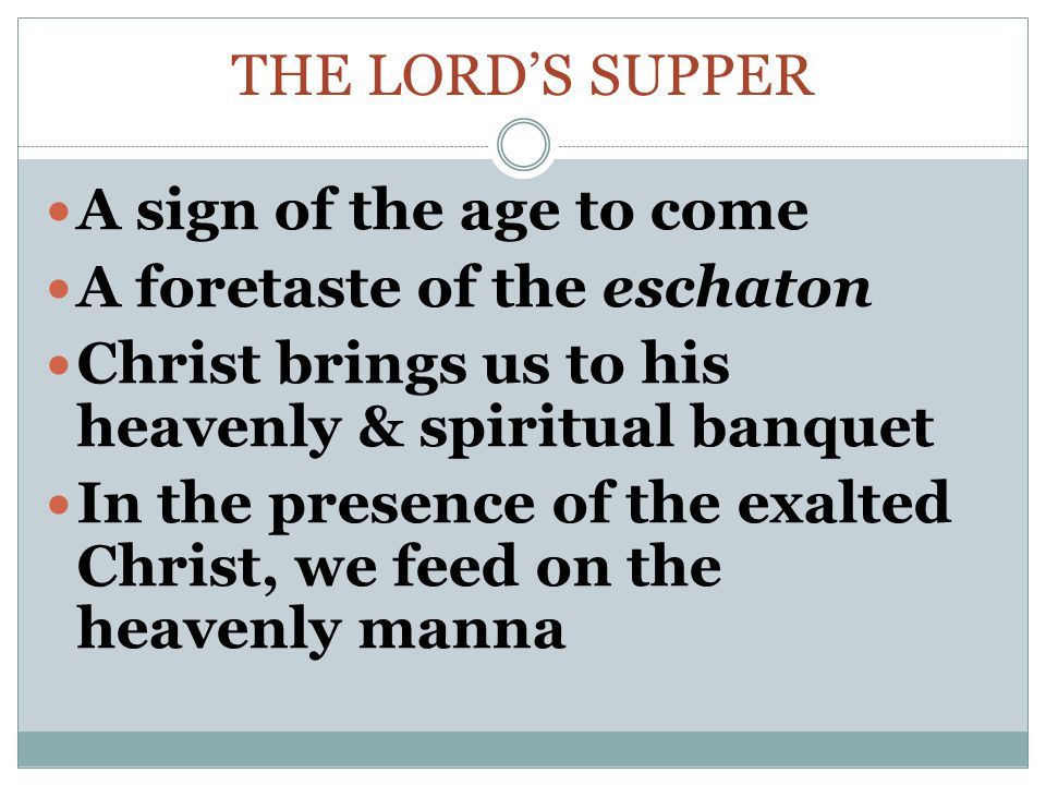 The Lord's supper A sign of the age to come. A foretaste of the eschaton. Christ brings us to his heavenly & spiritual banquet.
