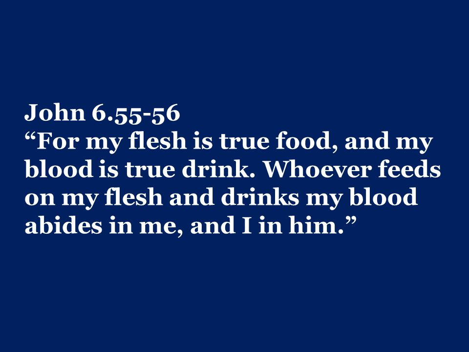 John 6.55-56 For my flesh is true food, and my blood is true drink.