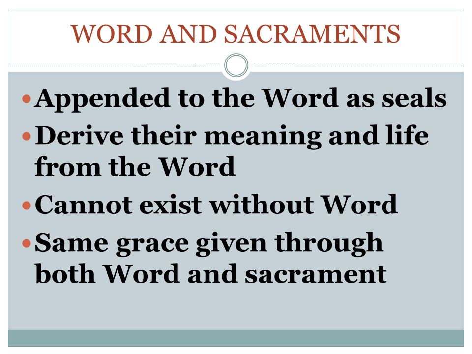 Word and Sacraments Appended to the Word as seals. Derive their meaning and life from the Word. Cannot exist without Word.