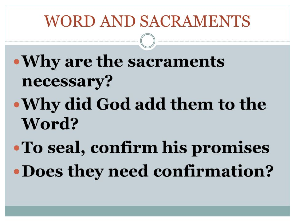 Word and Sacraments Why are the sacraments necessary Why did God add them to the Word To seal, confirm his promises.