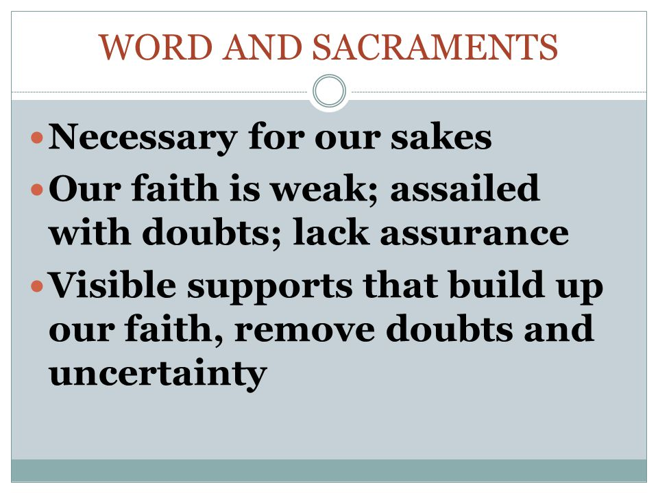 Word and Sacraments Necessary for our sakes. Our faith is weak; assailed with doubts; lack assurance.