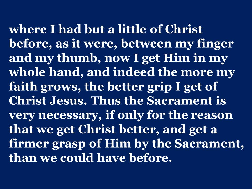 where I had but a little of Christ before, as it were, between my finger and my thumb, now I get Him in my whole hand, and indeed the more my faith grows, the better grip I get of Christ Jesus.
