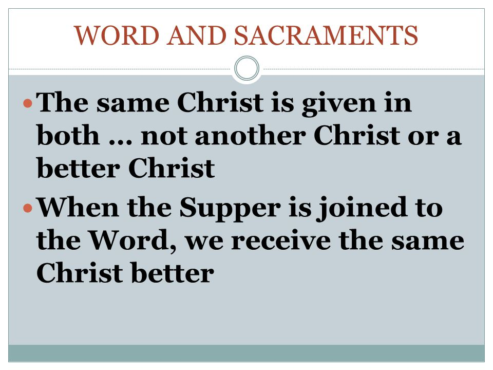 Word and Sacraments The same Christ is given in both … not another Christ or a better Christ.