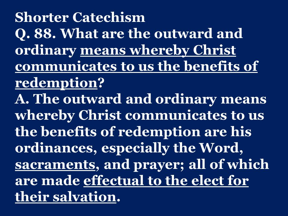 Shorter Catechism Q. 88. What are the outward and ordinary means whereby Christ communicates to us the benefits of redemption