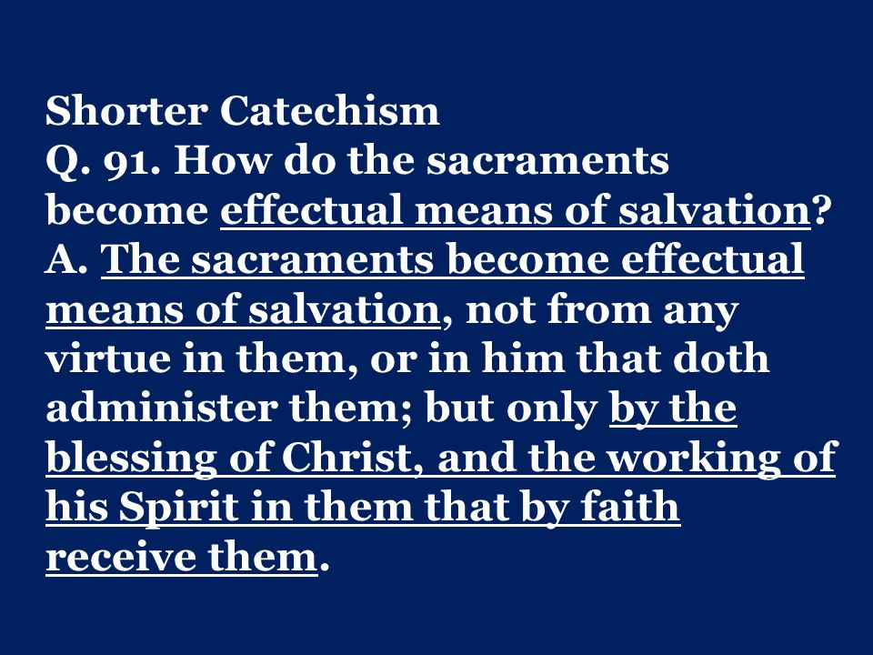 Shorter Catechism Q. 91. How do the sacraments become effectual means of salvation