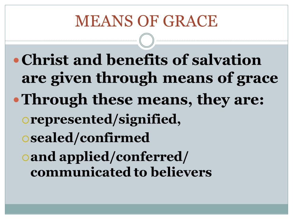 Means of Grace Christ and benefits of salvation are given through means of grace. Through these means, they are: