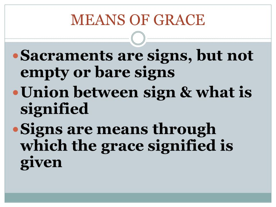 Means of Grace Sacraments are signs, but not empty or bare signs. Union between sign & what is signified.