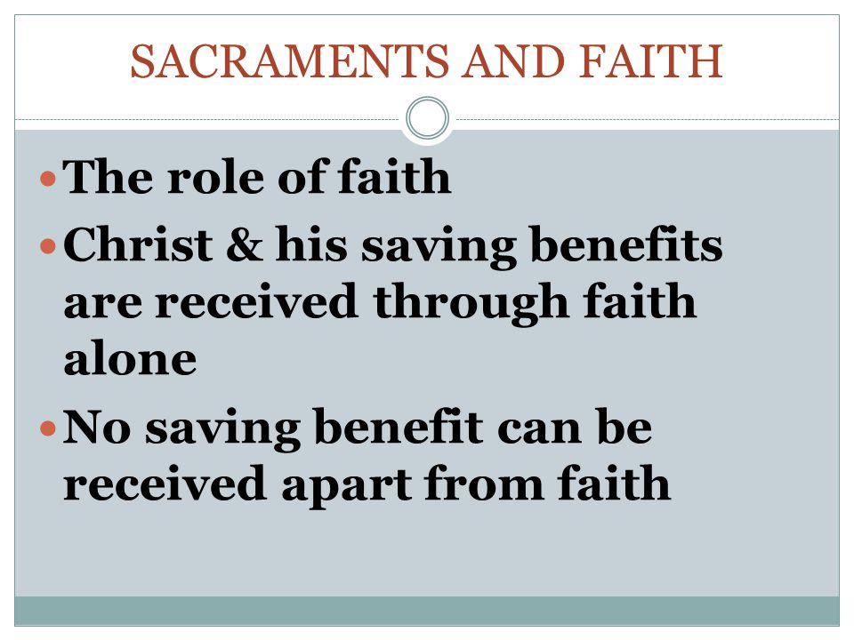 Sacraments and faith The role of faith. Christ & his saving benefits are received through faith alone.