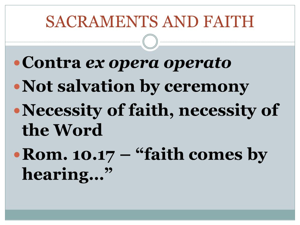 Sacraments and faith Contra ex opera operato. Not salvation by ceremony. Necessity of faith, necessity of the Word.