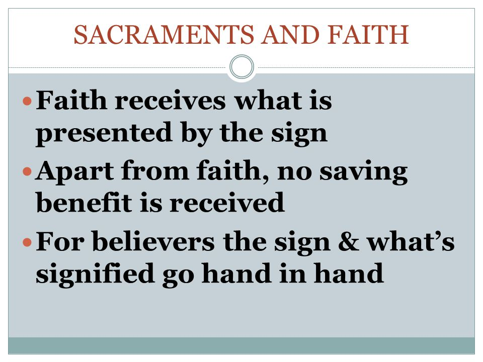 Sacraments and faith Faith receives what is presented by the sign. Apart from faith, no saving benefit is received.