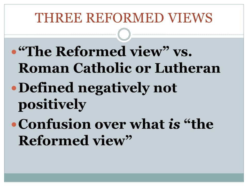 Three Reformed Views The Reformed view vs. Roman Catholic or Lutheran. Defined negatively not positively.