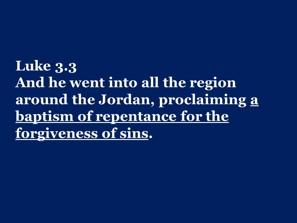 Luke 3.3 And he went into all the region around the Jordan, proclaiming a baptism of repentance for the forgiveness of sins.