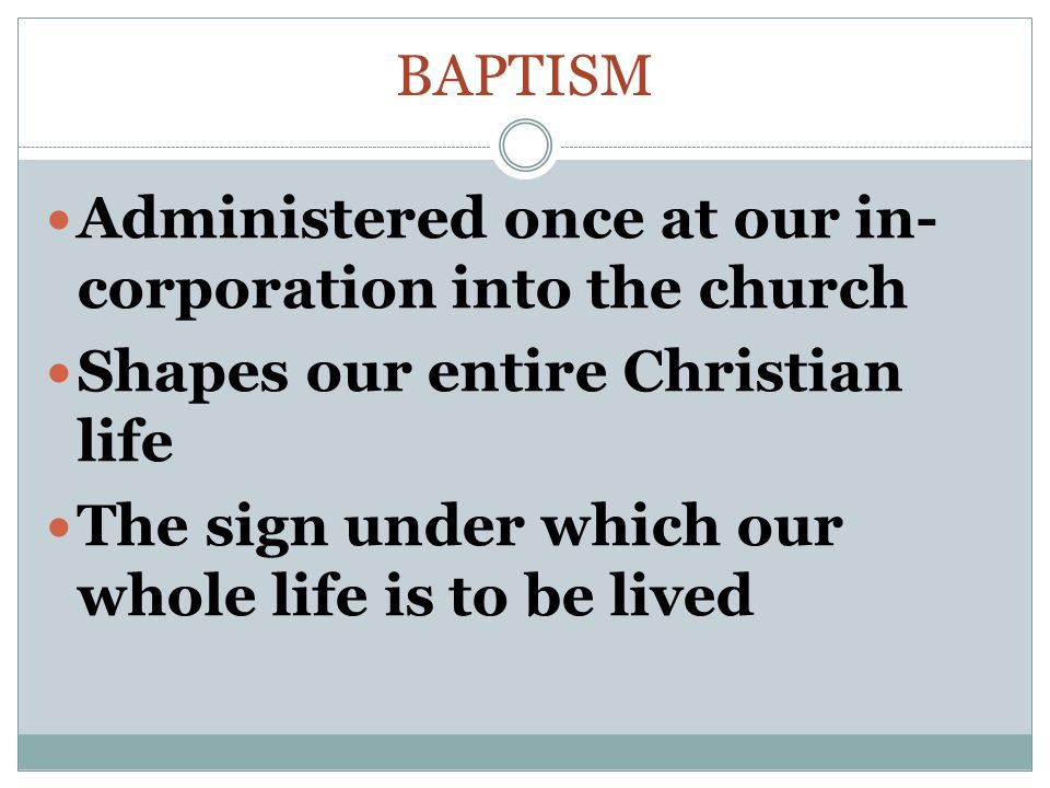 Baptism Administered once at our in-corporation into the church. Shapes our entire Christian life.