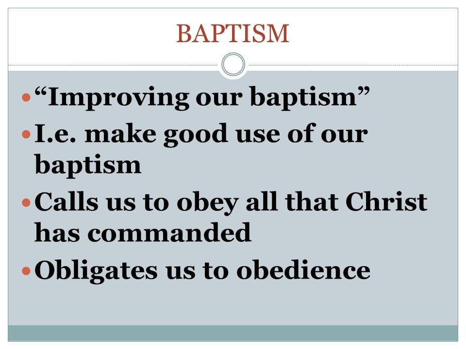Baptism Improving our baptism I.e. make good use of our baptism. Calls us to obey all that Christ has commanded.