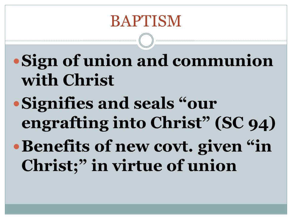 Baptism Sign of union and communion with Christ. Signifies and seals our engrafting into Christ (SC 94)