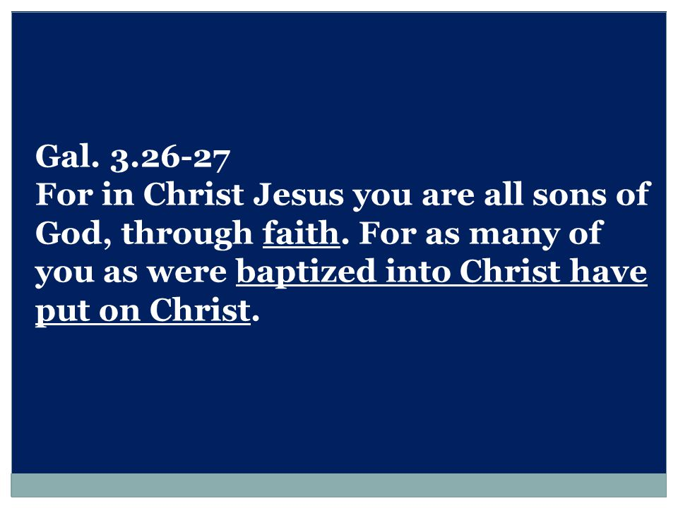Gal. 3.26-27 For in Christ Jesus you are all sons of God, through faith.