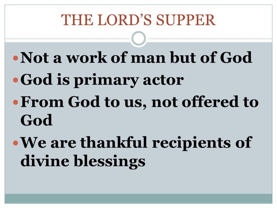 The Lord's supper Not a work of man but of God. God is primary actor. From God to us, not offered to God.