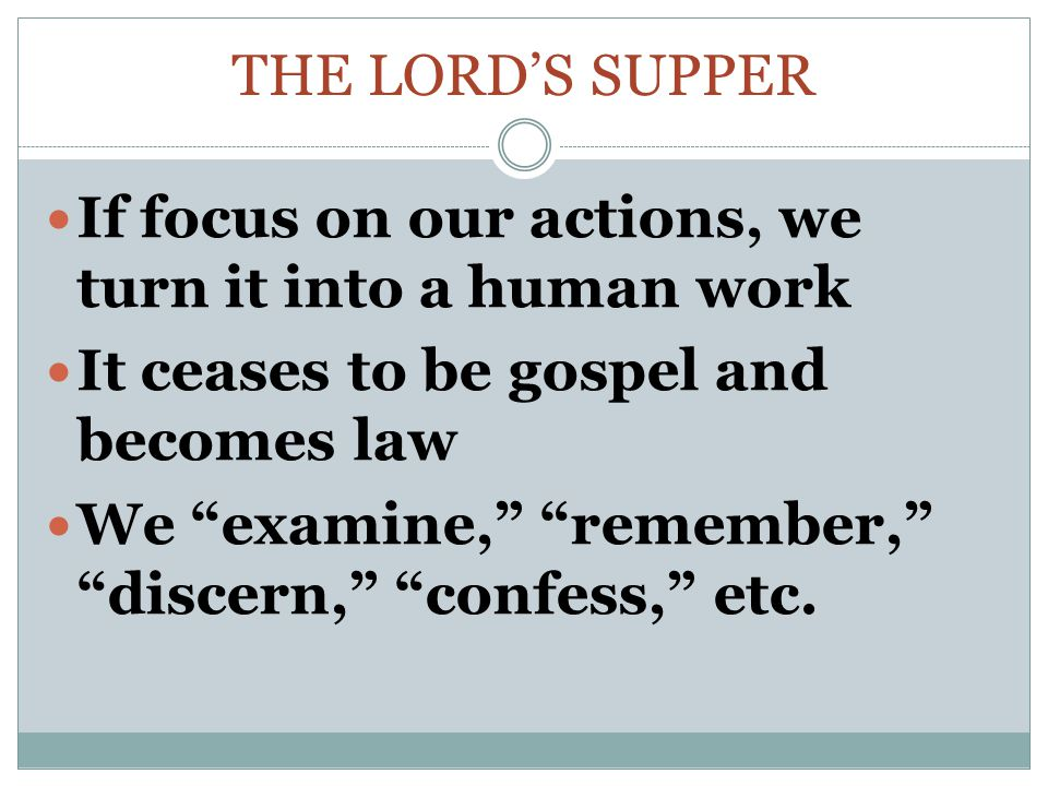 The Lord's supper If focus on our actions, we turn it into a human work. It ceases to be gospel and becomes law.