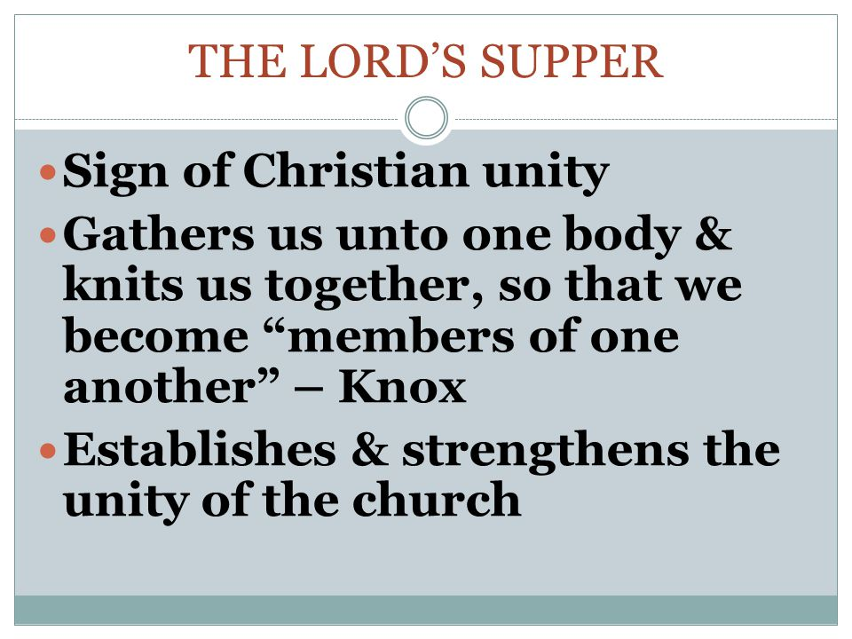 The Lord's supper Sign of Christian unity. Gathers us unto one body & knits us together, so that we become members of one another – Knox.