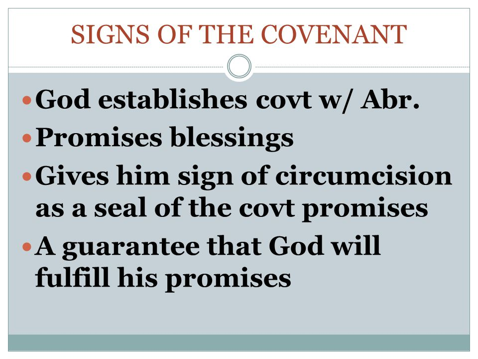 Signs of the Covenant God establishes covt w/ Abr. Promises blessings. Gives him sign of circumcision as a seal of the covt promises.
