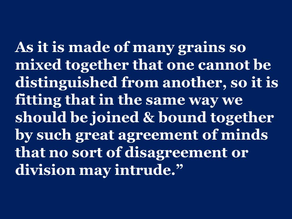 As it is made of many grains so mixed together that one cannot be distinguished from another, so it is fitting that in the same way we should be joined & bound together by such great agreement of minds that no sort of disagreement or division may intrude.