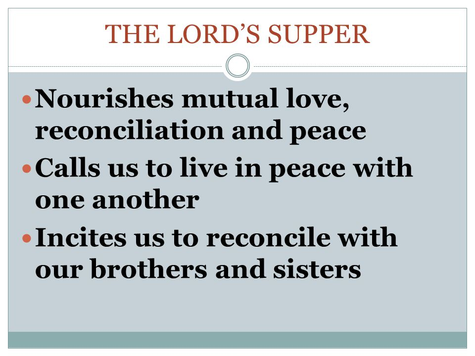 The Lord's supper Nourishes mutual love, reconciliation and peace. Calls us to live in peace with one another.