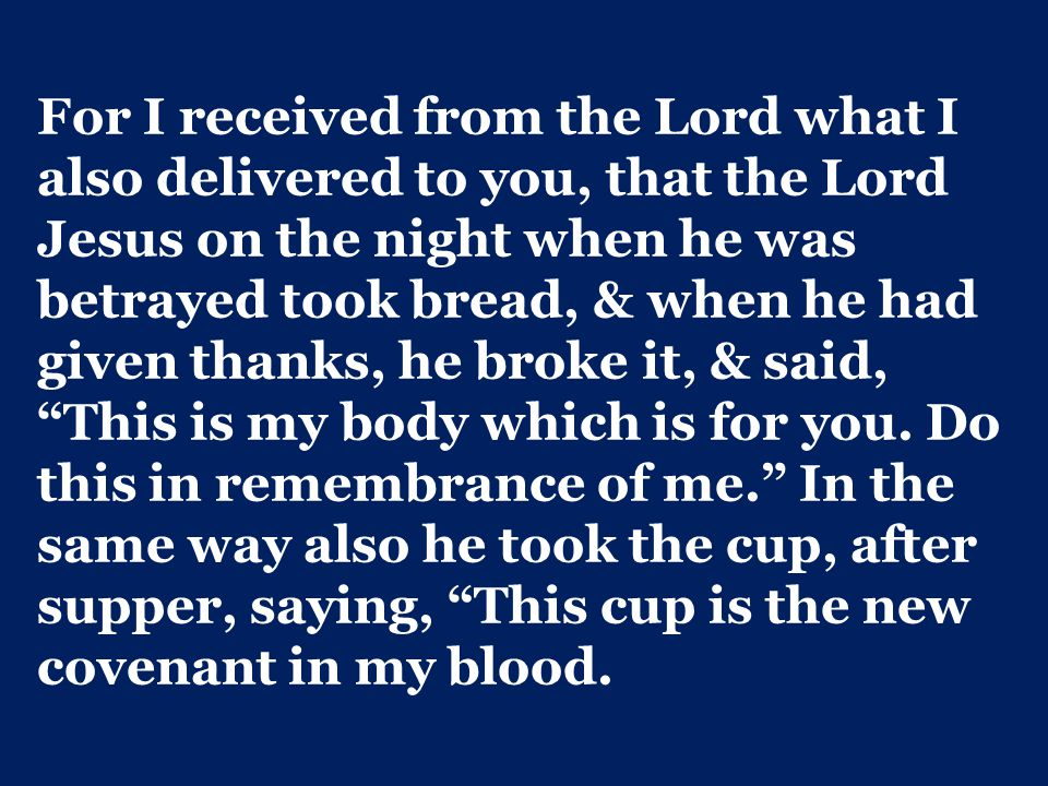 For I received from the Lord what I also delivered to you, that the Lord Jesus on the night when he was betrayed took bread, & when he had given thanks, he broke it, & said, This is my body which is for you.