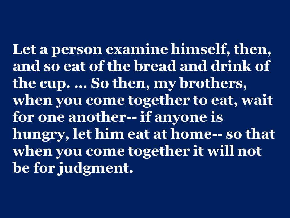 Let a person examine himself, then, and so eat of the bread and drink of the cup.