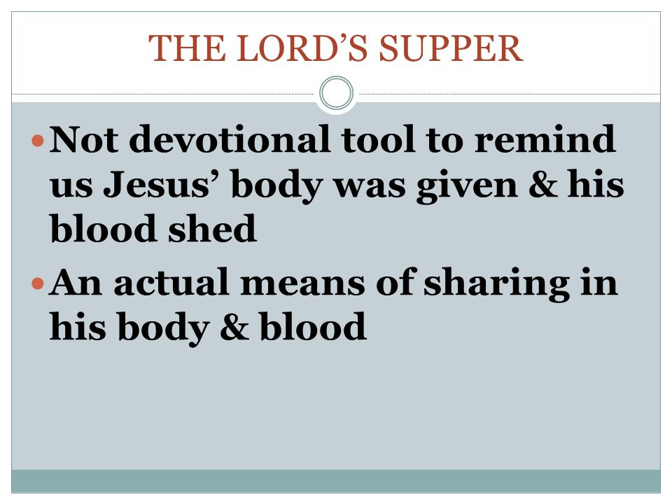 The Lord's supper Not devotional tool to remind us Jesus' body was given & his blood shed.