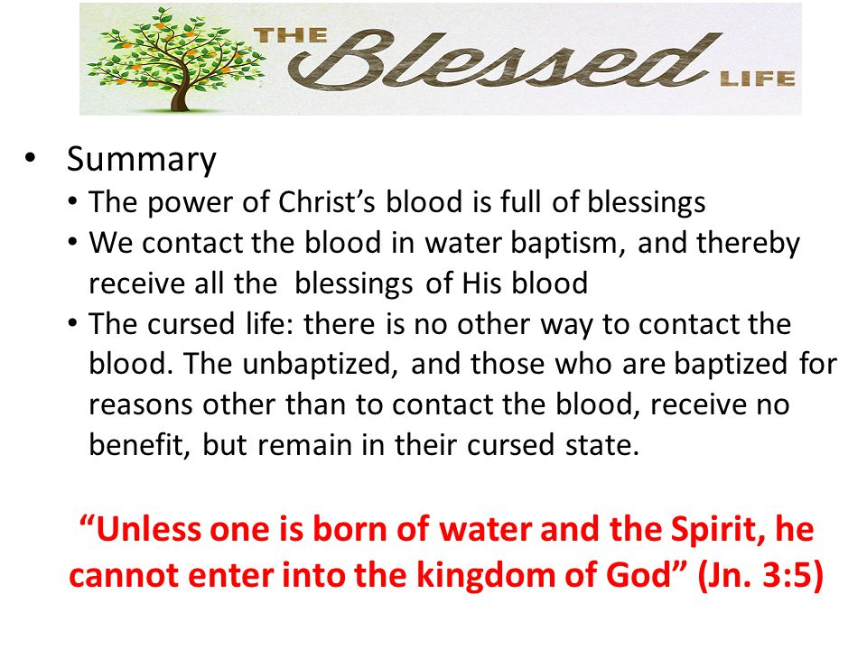 Summary The power of Christ's blood is full of blessings. We contact the blood in water baptism, and thereby receive all the blessings of His blood.