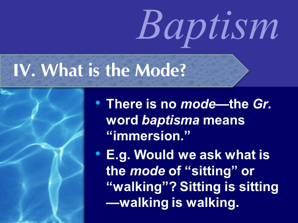 IV. What is the Mode There is no mode—the Gr. word baptisma means immersion.