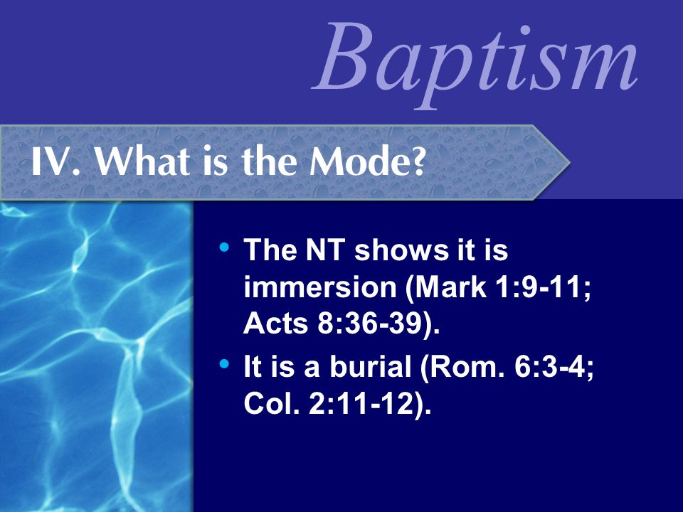 IV. What is the Mode. The NT shows it is immersion (Mark 1:9-11; Acts 8:36-39).