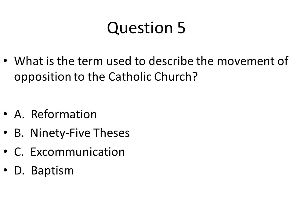 Question 5 What is the term used to describe the movement of opposition to the Catholic Church A. Reformation.