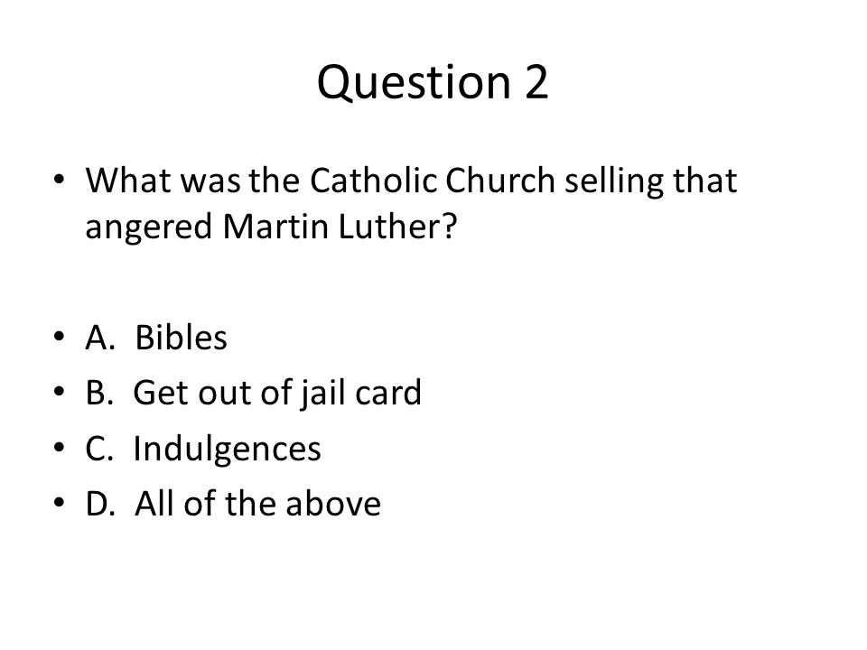 Question 2 What was the Catholic Church selling that angered Martin Luther A. Bibles. B. Get out of jail card.