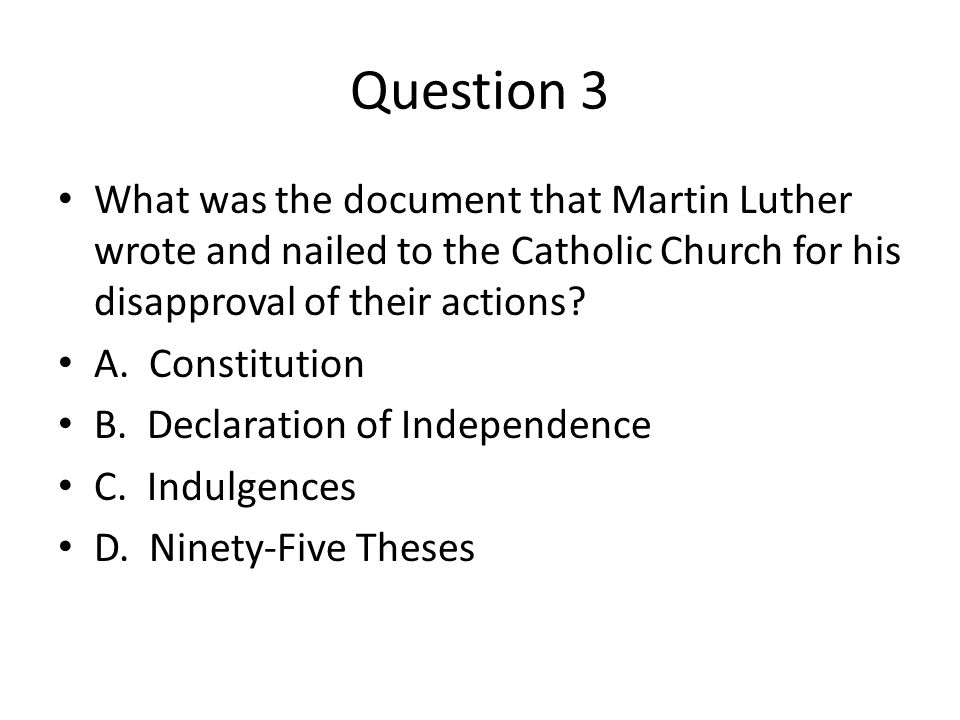 Question 3 What was the document that Martin Luther wrote and nailed to the Catholic Church for his disapproval of their actions
